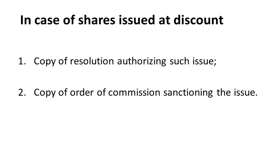 In case of shares issued at discount 1.Copy of resolution authorizing such issue; 2.Copy of order of commission sanctioning the issue.