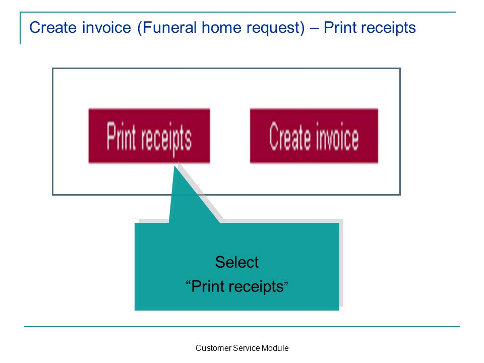 Customer Service Module Create invoice (Funeral home request) – Print receipts Select Print receipts Select Print receipts