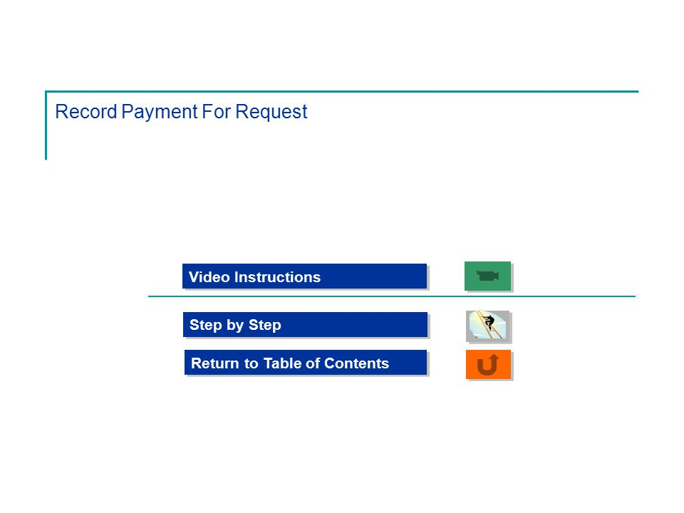 Record Payment For Request Step by Step Video Instructions Return to Table of Contents