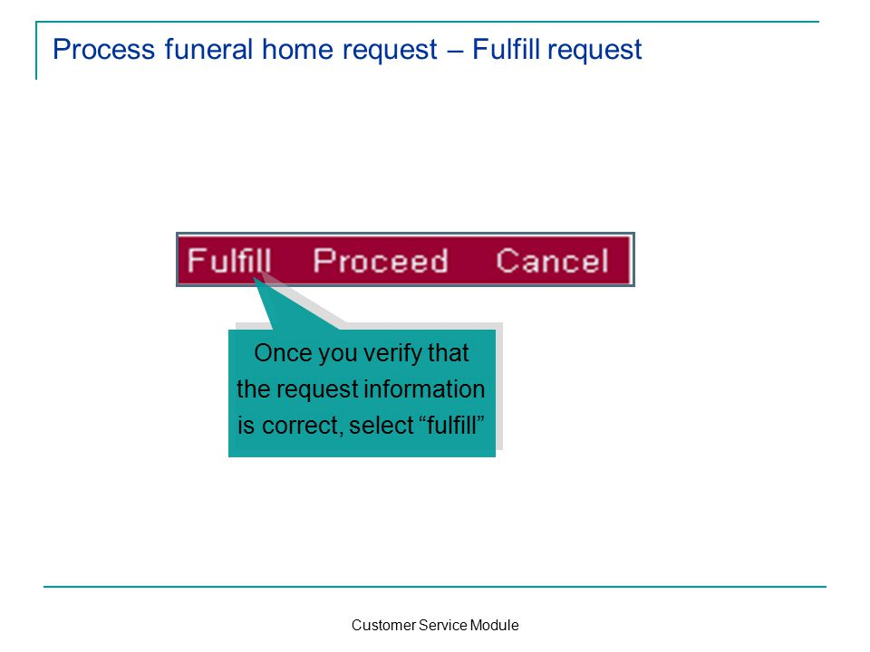 Customer Service Module Process funeral home request – Fulfill request Once you verify that the request information is correct, select fulfill