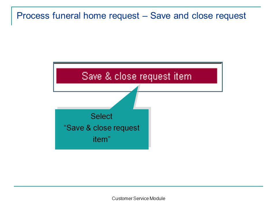 Customer Service Module Process funeral home request – Save and close request Select Save & close request item Select Save & close request item
