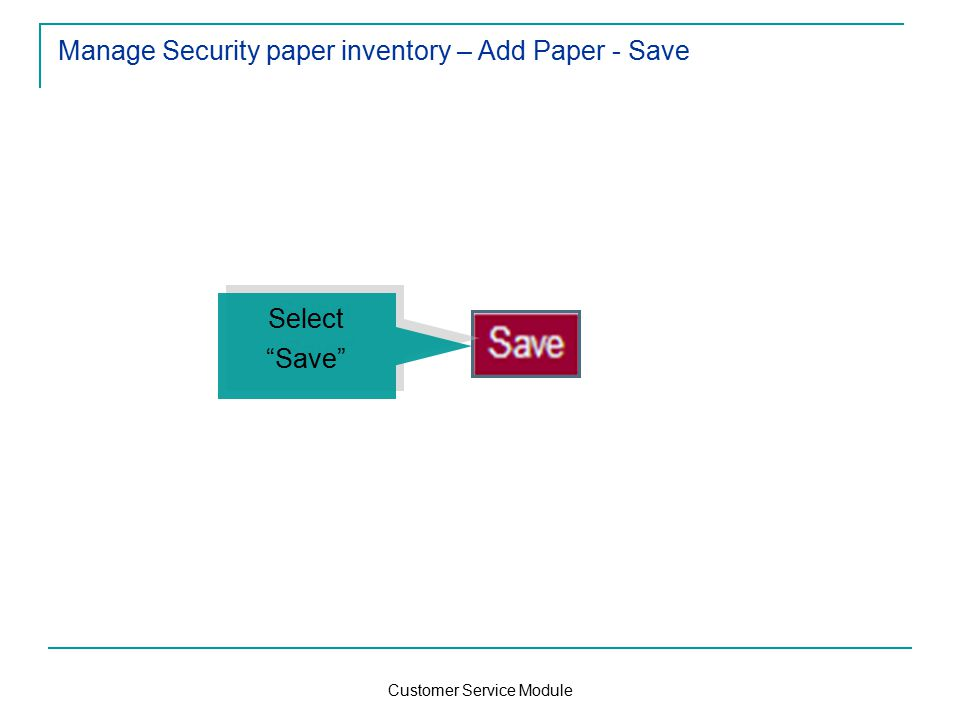 Customer Service Module Manage Security paper inventory – Add Paper - Save Select Save Select Save