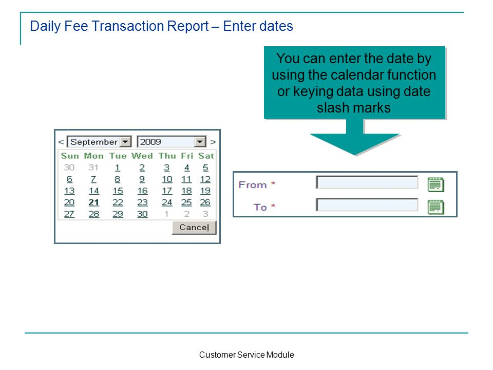 Customer Service Module Daily Fee Transaction Report – Enter dates You can enter the date by using the calendar function or keying data using date slash marks
