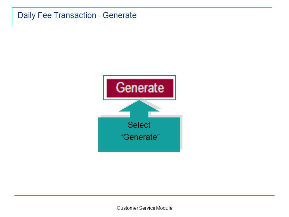Customer Service Module Daily Fee Transaction - Generate Select Generate Select Generate