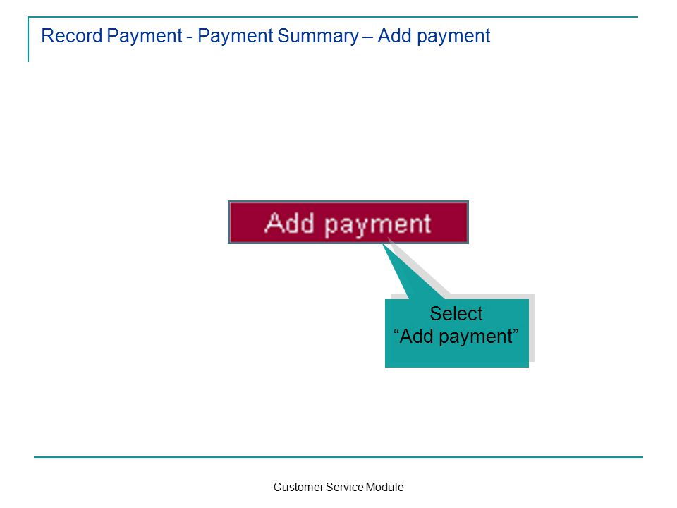 Customer Service Module Record Payment - Payment Summary – Add payment Select Add payment Select Add payment