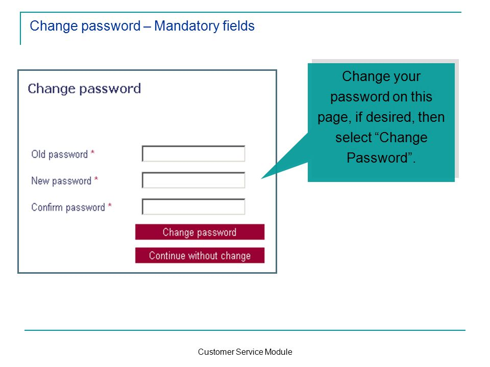 Customer Service Module Change password – Mandatory fields Change your password on this page, if desired, then select Change Password .