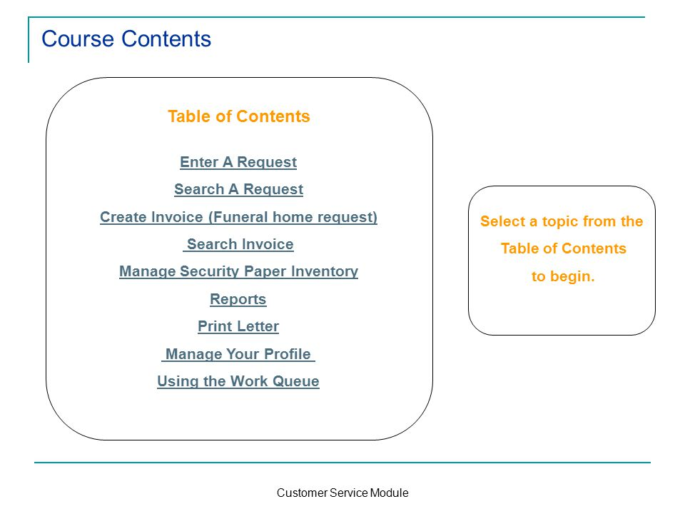 Customer Service Module Course Contents Table of Contents Enter A Request Search A Request Create Invoice (Funeral home request) Search Invoice Manage Security Paper Inventory Reports Print Letter Manage Your Profile Using the Work Queue Select a topic from the Table of Contents to begin.