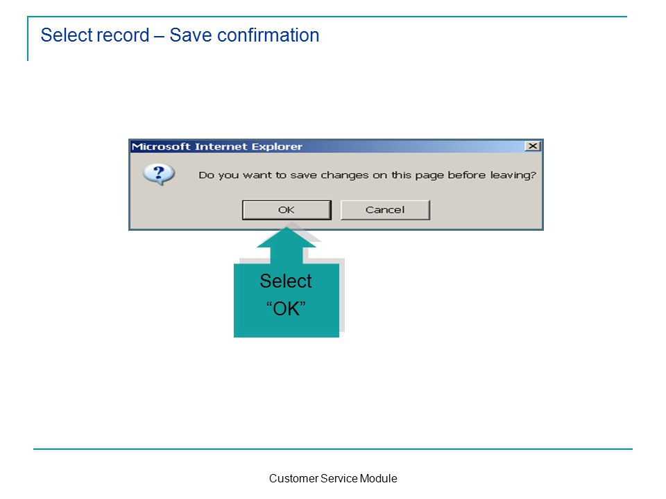 Customer Service Module Select record – Save confirmation Select OK