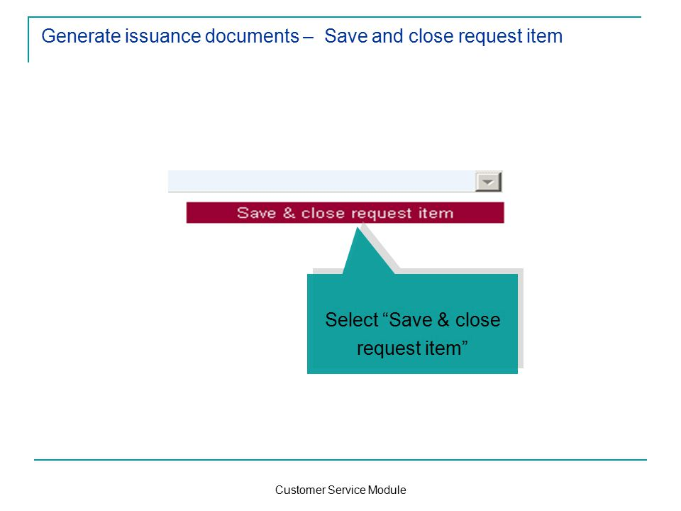 Customer Service Module Generate issuance documents – Save and close request item Select Save & close request item