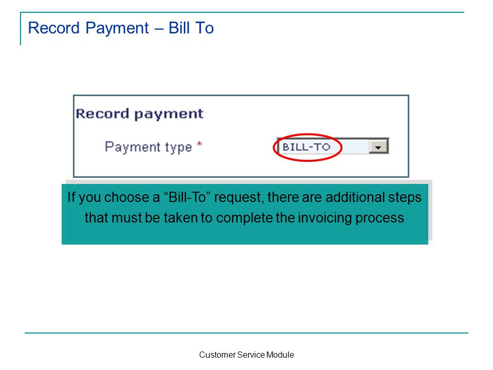 Customer Service Module Record Payment – Bill To If you choose a Bill-To request, there are additional steps that must be taken to complete the invoicing process