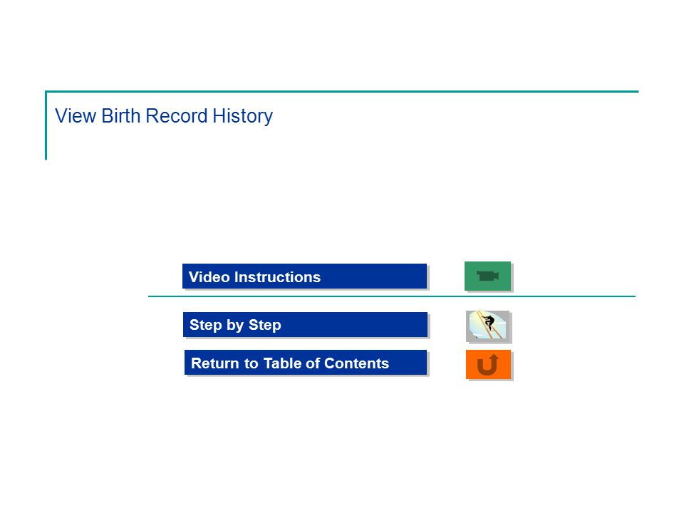 View Birth Record History Step by Step Video Instructions Return to Table of Contents