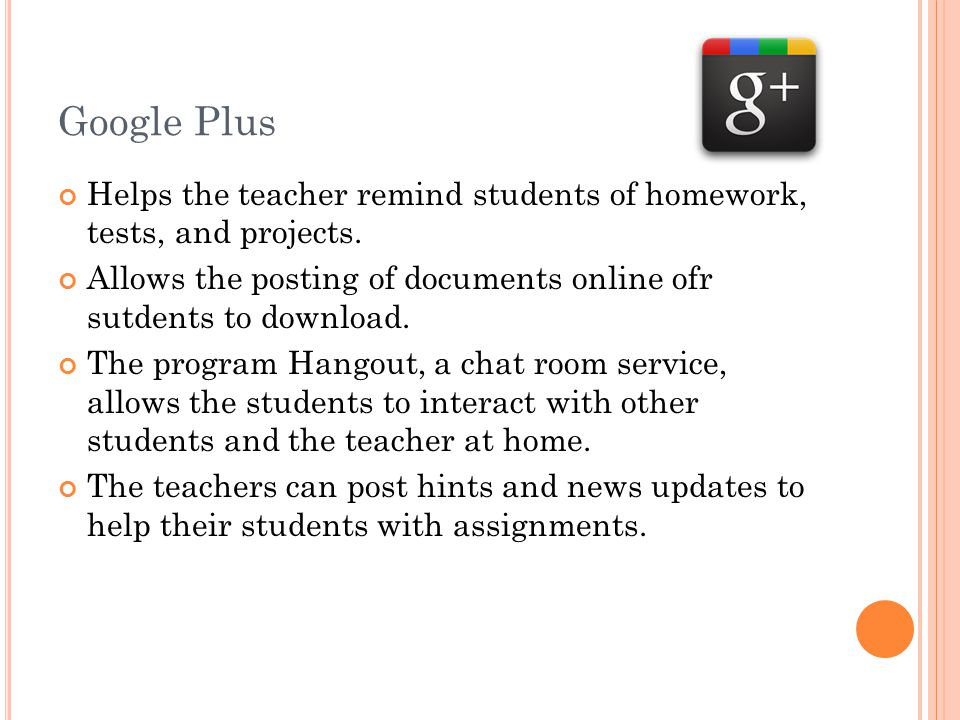Google Plus Helps the teacher remind students of homework, tests, and projects.