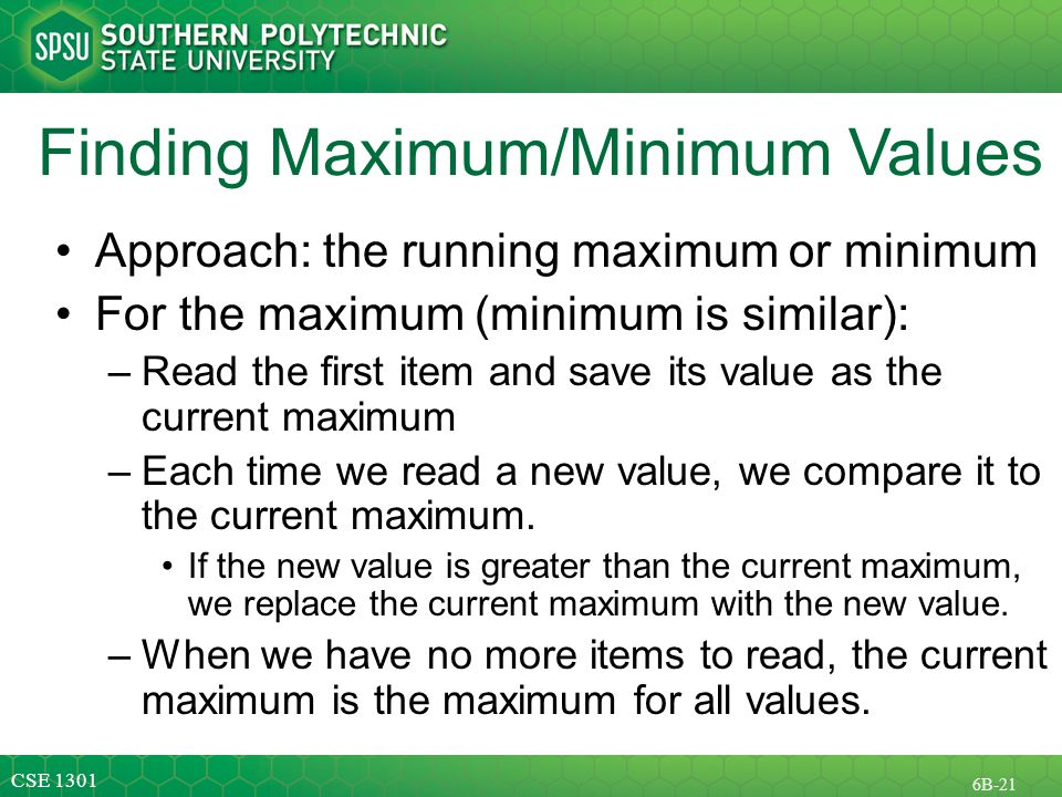 CSE B-21 Finding Maximum/Minimum Values Approach: the running maximum or minimum For the maximum (minimum is similar): –Read the first item and save its value as the current maximum –Each time we read a new value, we compare it to the current maximum.