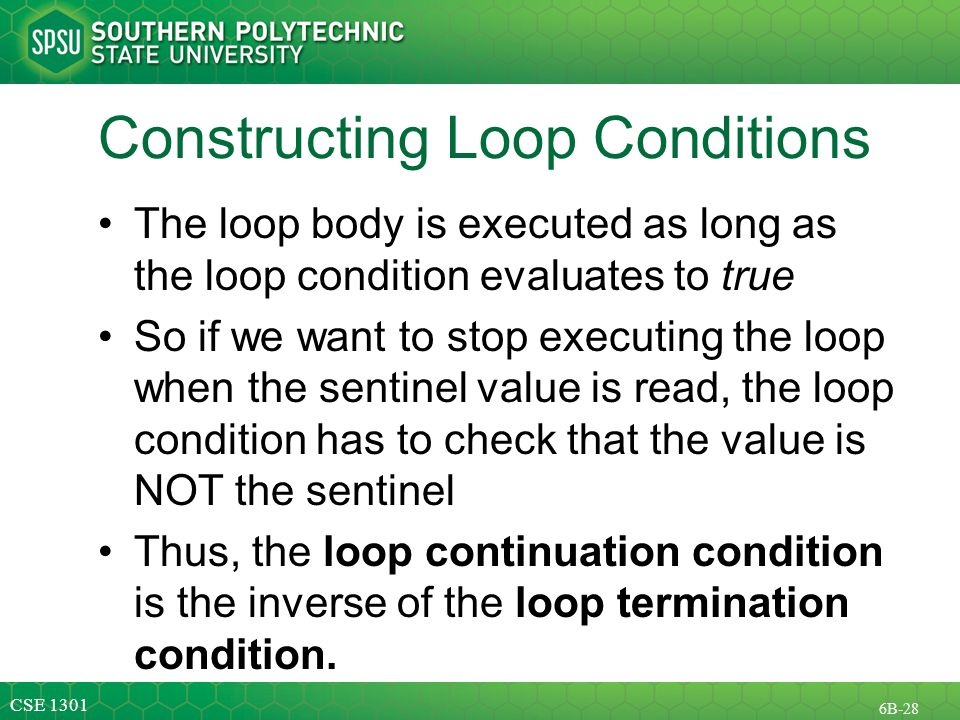 CSE B-28 Constructing Loop Conditions The loop body is executed as long as the loop condition evaluates to true So if we want to stop executing the loop when the sentinel value is read, the loop condition has to check that the value is NOT the sentinel Thus, the loop continuation condition is the inverse of the loop termination condition.