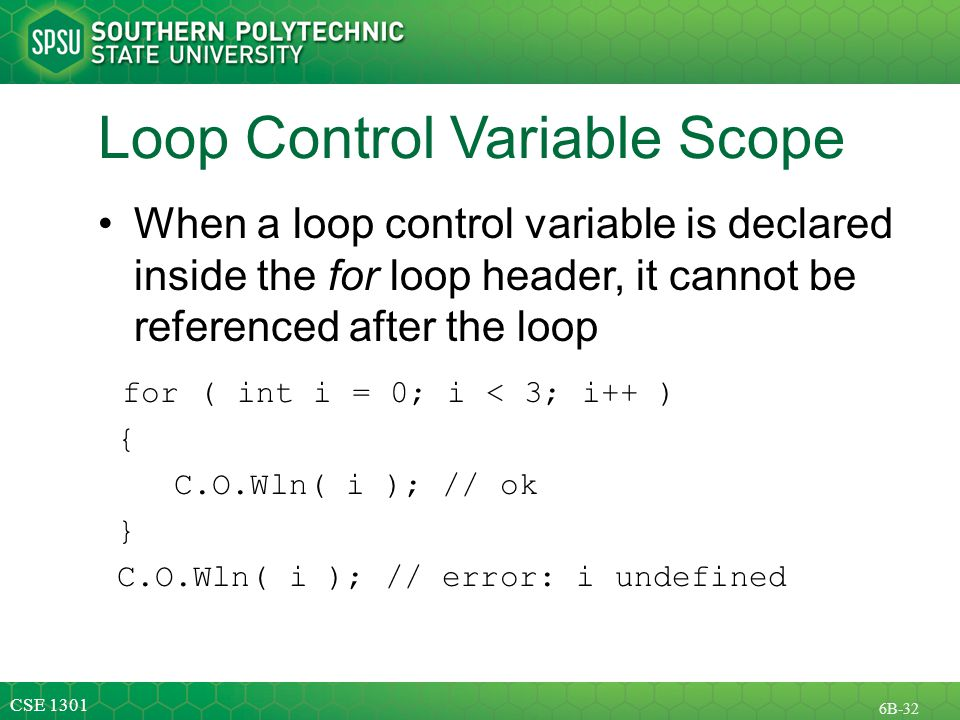 CSE B-32 Loop Control Variable Scope When a loop control variable is declared inside the for loop header, it cannot be referenced after the loop for ( int i = 0; i < 3; i++ ) { C.O.Wln( i ); // ok } C.O.Wln( i ); // error: i undefined