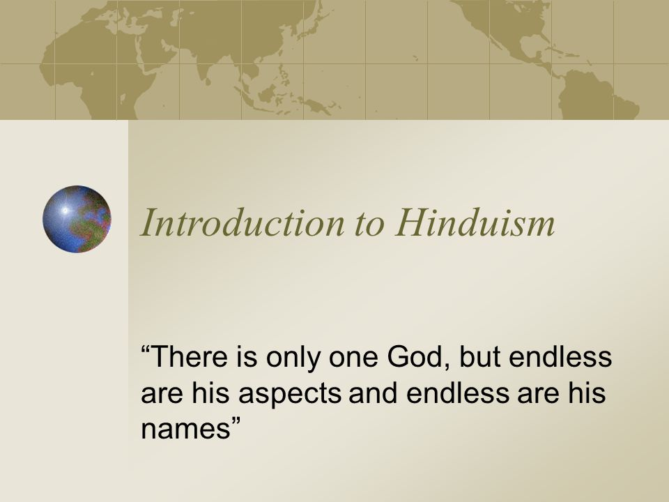 Introduction to Hinduism There is only one God, but endless are his aspects and endless are his names
