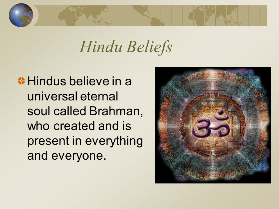 Hindu Beliefs Hindus believe in a universal eternal soul called Brahman, who created and is present in everything and everyone.