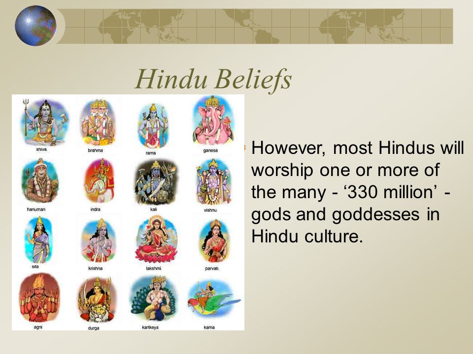 Hindu Beliefs However, most Hindus will worship one or more of the many - '330 million' - gods and goddesses in Hindu culture.