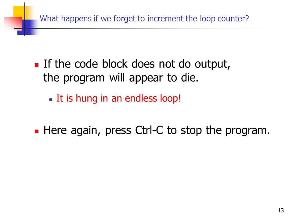 13 What happens if we forget to increment the loop counter.