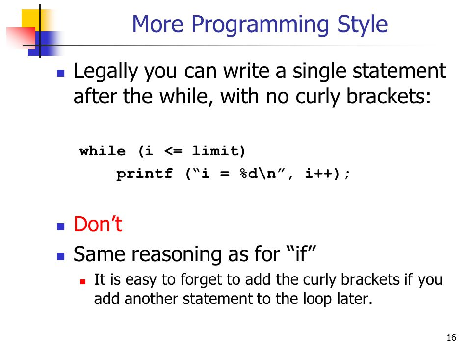 16 More Programming Style Legally you can write a single statement after the while, with no curly brackets: while (i <= limit) printf ( i = %d\n , i++); Don't Same reasoning as for if It is easy to forget to add the curly brackets if you add another statement to the loop later.