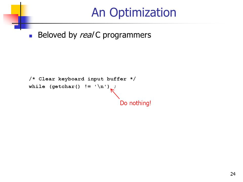 24 An Optimization Beloved by real C programmers /* Clear keyboard input buffer */ while (getchar() != \n ) ; Do nothing!