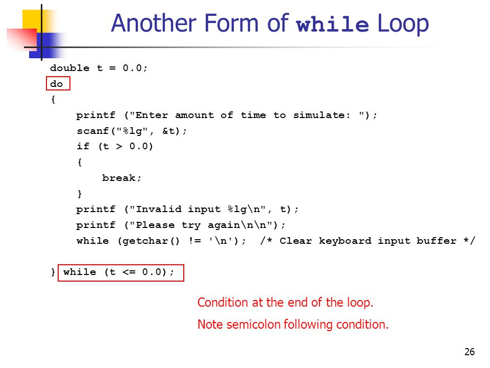 26 Another Form of while Loop double t = 0.0; do { printf ( Enter amount of time to simulate: ); scanf( %lg , &t); if (t > 0.0) { break; } printf ( Invalid input %lg\n , t); printf ( Please try again\n\n ); while (getchar() != \n ); /* Clear keyboard input buffer */ } while (t <= 0.0); Condition at the end of the loop.