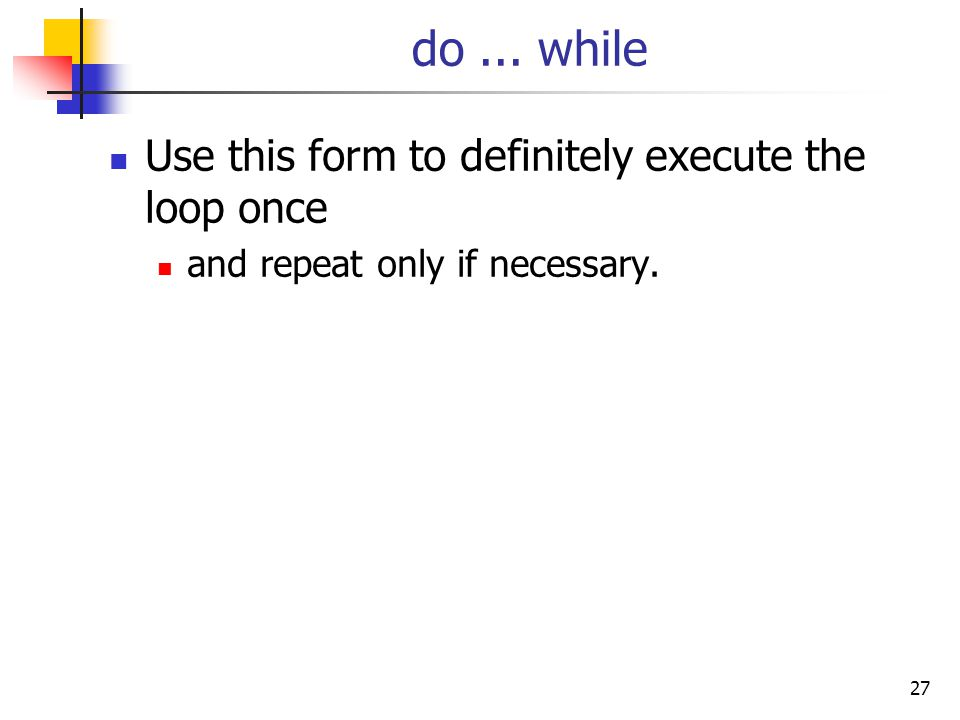 27 do... while Use this form to definitely execute the loop once and repeat only if necessary.