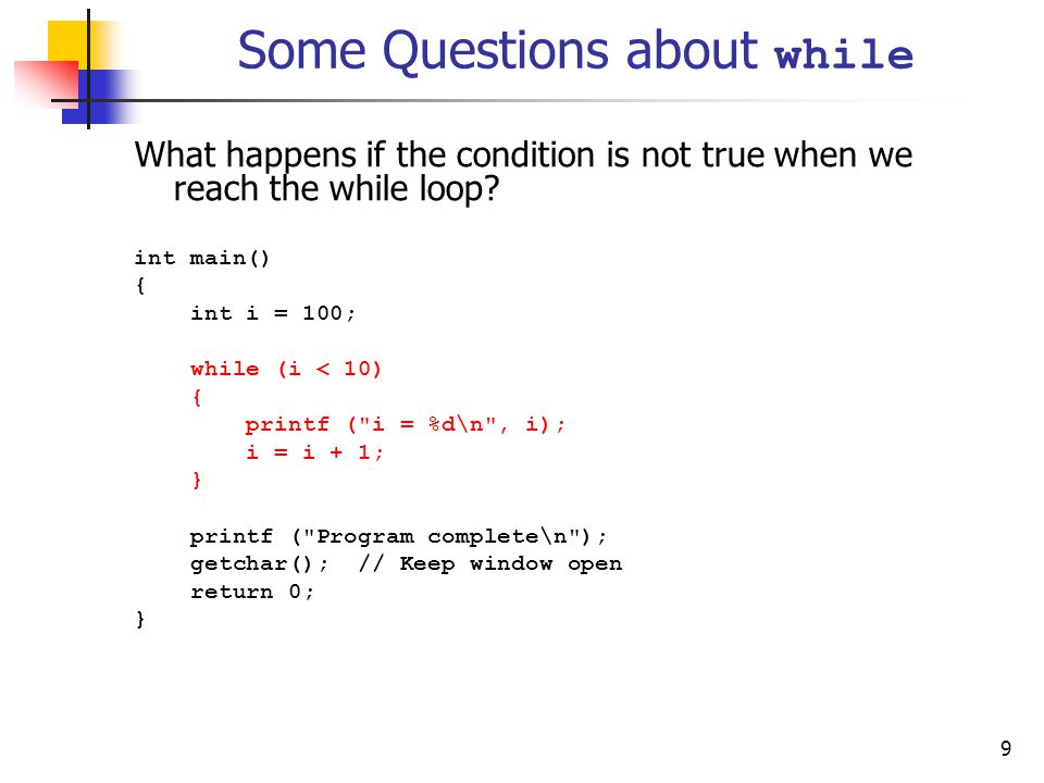 9 Some Questions about while What happens if the condition is not true when we reach the while loop.