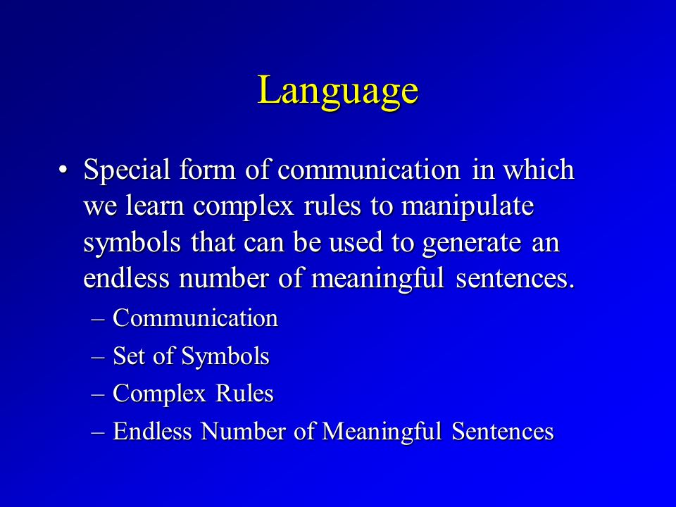 Language Special form of communication in which we learn complex rules to manipulate symbols that can be used to generate an endless number of meaningful sentences.Special form of communication in which we learn complex rules to manipulate symbols that can be used to generate an endless number of meaningful sentences.