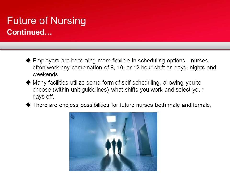 Future of Nursing  Employers are becoming more flexible in scheduling options—nurses often work any combination of 8, 10, or 12 hour shift on days, nights and weekends.