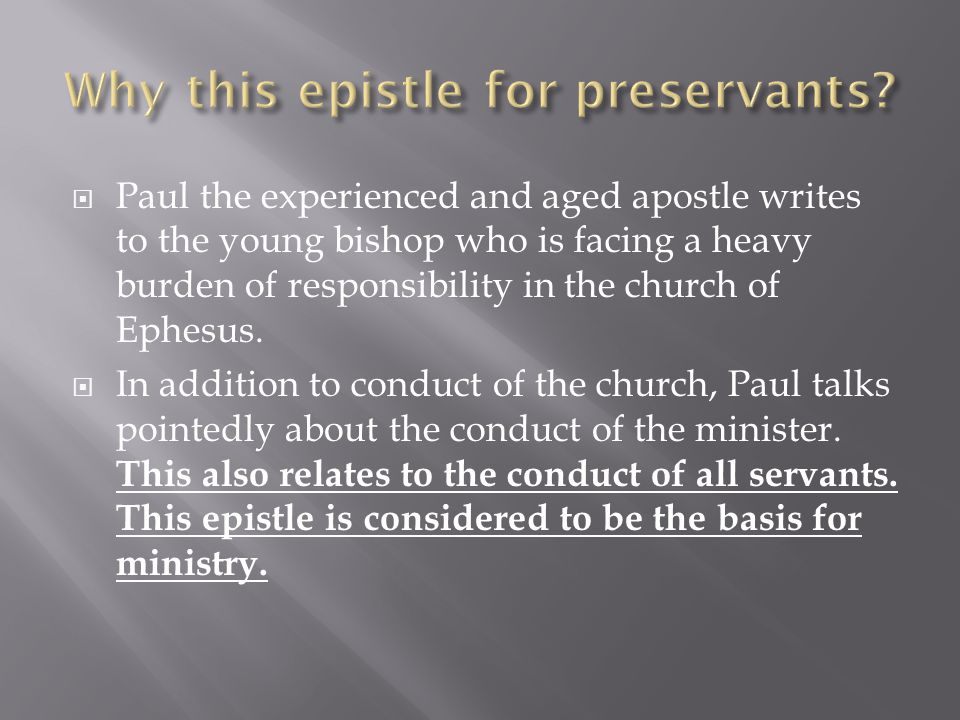  Paul the experienced and aged apostle writes to the young bishop who is facing a heavy burden of responsibility in the church of Ephesus.