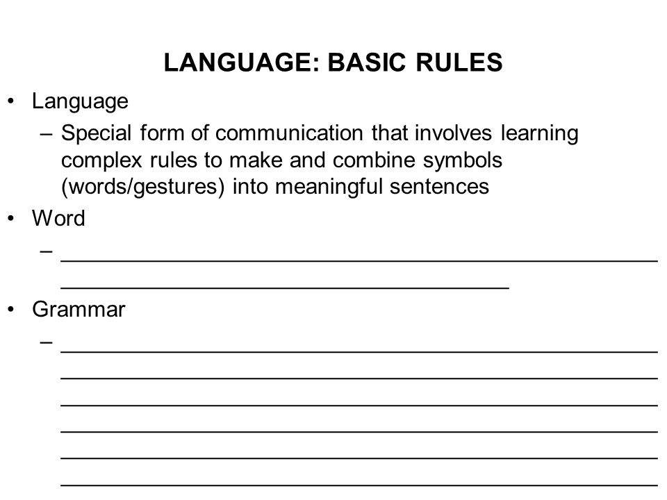 LANGUAGE: BASIC RULES Language –Special form of communication that involves learning complex rules to make and combine symbols (words/gestures) into meaningful sentences Word –________________________________________________ ____________________________________ Grammar –________________________________________________ ________________________________________________ ________________________________________________ ________________________________________________ ________________________________________________ ________________________________________________
