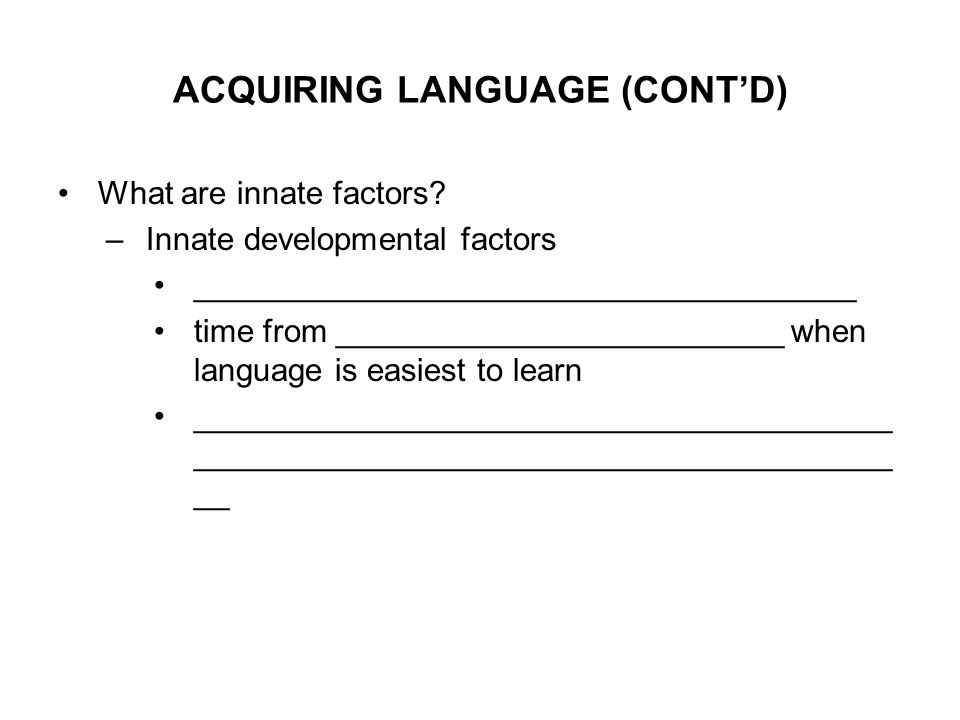 ACQUIRING LANGUAGE (CONT'D) What are innate factors.