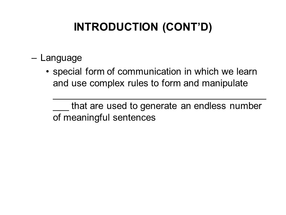 INTRODUCTION (CONT'D) –Language special form of communication in which we learn and use complex rules to form and manipulate ________________________________________ ___ that are used to generate an endless number of meaningful sentences
