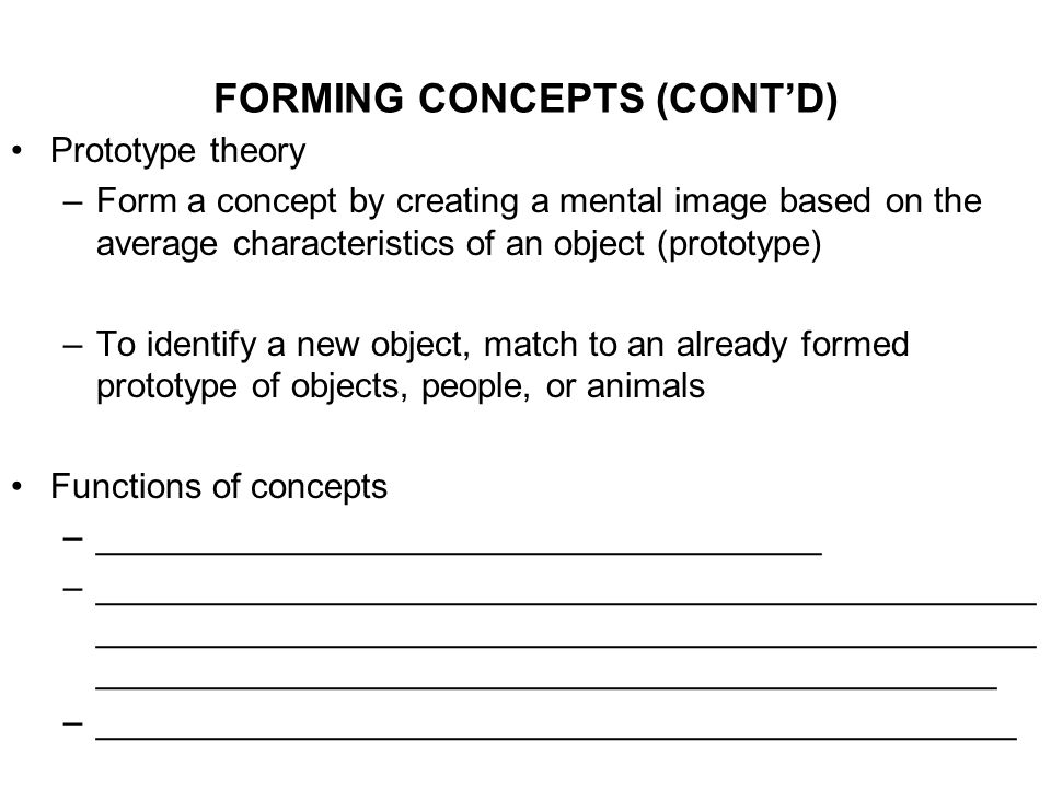 FORMING CONCEPTS (CONT'D) Prototype theory –Form a concept by creating a mental image based on the average characteristics of an object (prototype) –To identify a new object, match to an already formed prototype of objects, people, or animals Functions of concepts –_____________________________________ –________________________________________________ ________________________________________________ ______________________________________________ –_______________________________________________