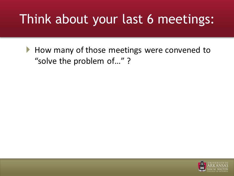 Think about your last 6 meetings:  How many of those meetings were convened to solve the problem of…