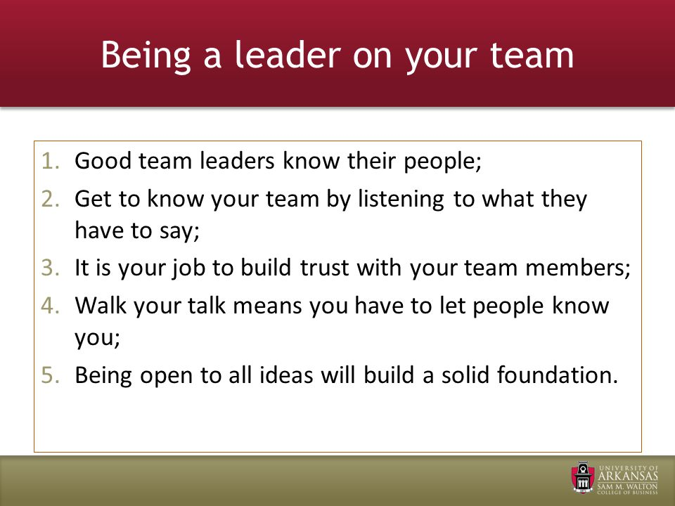 Being a leader on your team 1.Good team leaders know their people; 2.Get to know your team by listening to what they have to say; 3.It is your job to build trust with your team members; 4.Walk your talk means you have to let people know you; 5.Being open to all ideas will build a solid foundation.