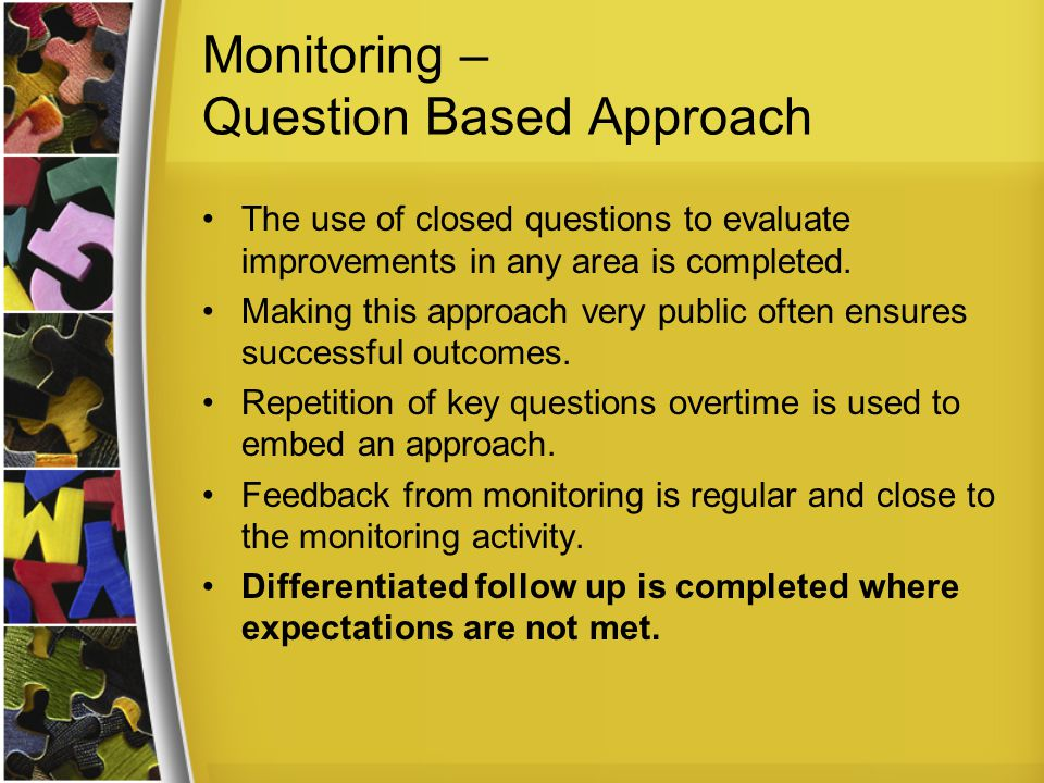 Monitoring – Question Based Approach The use of closed questions to evaluate improvements in any area is completed.