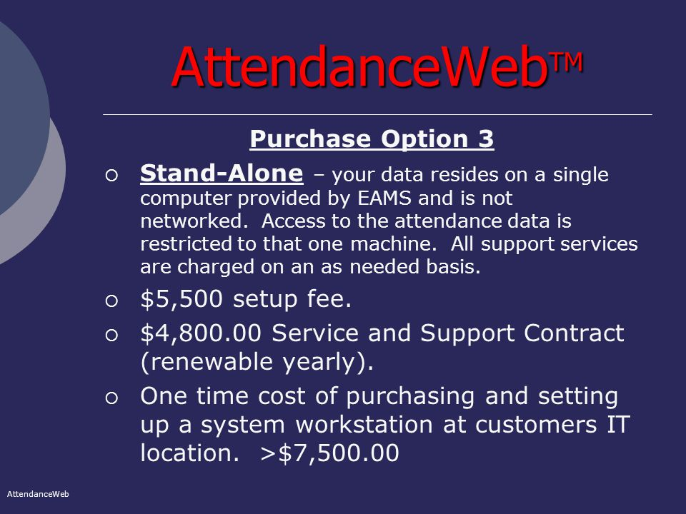 AttendanceWeb TM Purchase Option 3  Stand-Alone – your data resides on a single computer provided by EAMS and is not networked.