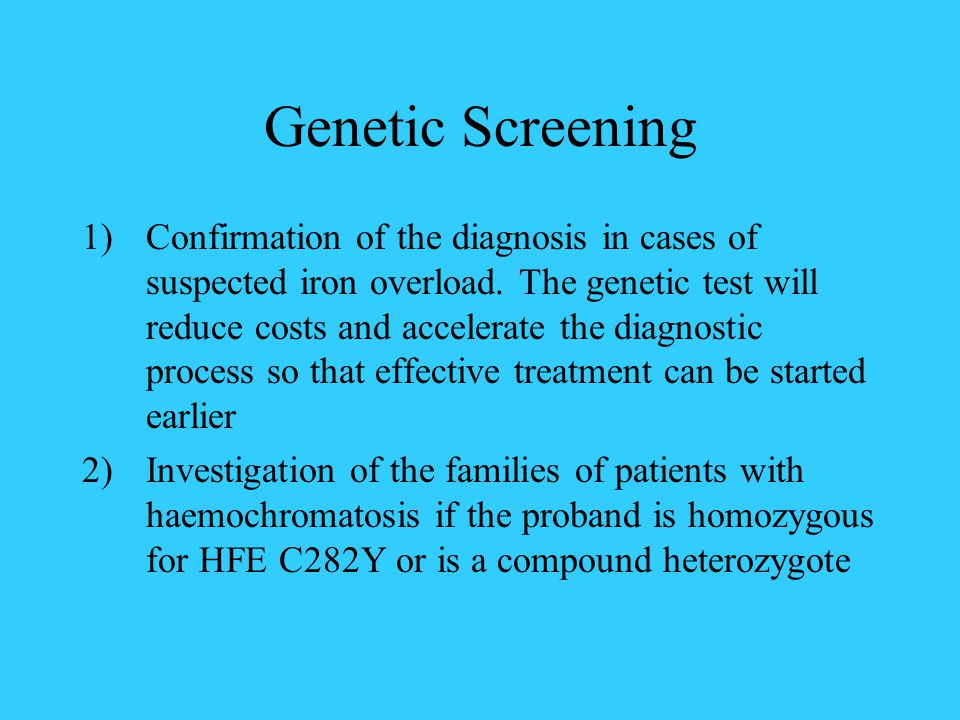 Genetic Screening 1)Confirmation of the diagnosis in cases of suspected iron overload.