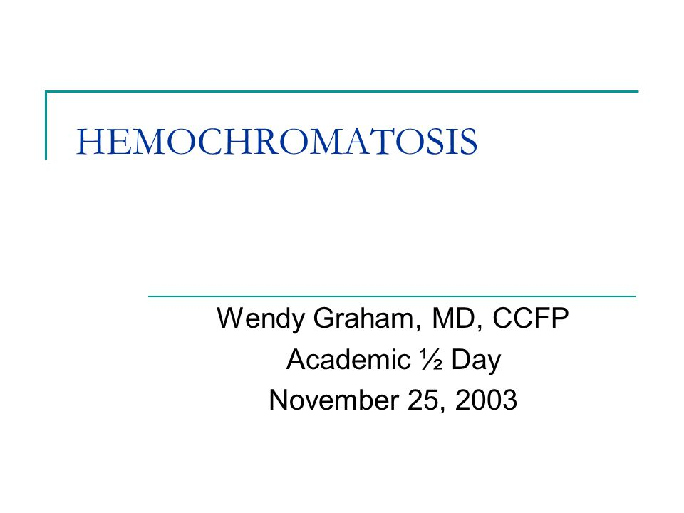 HEMOCHROMATOSIS Wendy Graham, MD, CCFP Academic ½ Day November 25, 2003
