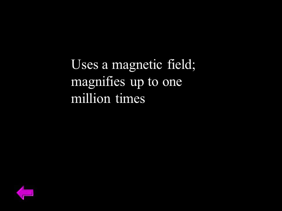 Uses a magnetic field; magnifies up to one million times