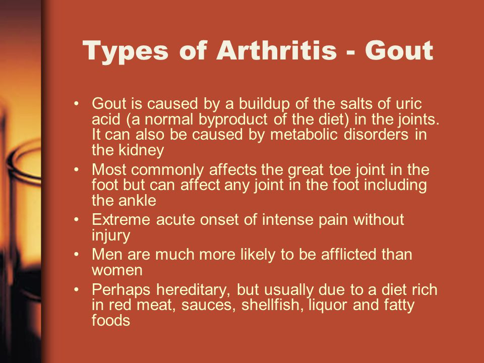 Types of Arthritis - Gout Gout is caused by a buildup of the salts of uric acid (a normal byproduct of the diet) in the joints.