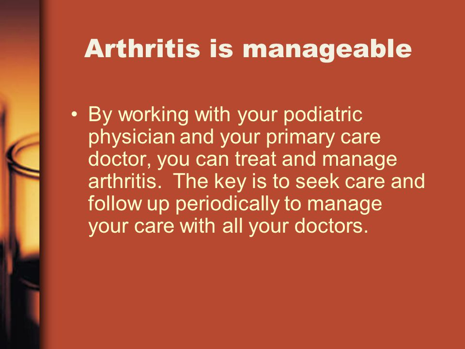 Arthritis is manageable By working with your podiatric physician and your primary care doctor, you can treat and manage arthritis.