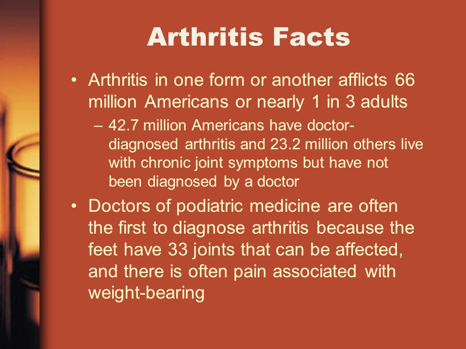 Arthritis Facts Arthritis in one form or another afflicts 66 million Americans or nearly 1 in 3 adults –42.7 million Americans have doctor- diagnosed arthritis and 23.2 million others live with chronic joint symptoms but have not been diagnosed by a doctor Doctors of podiatric medicine are often the first to diagnose arthritis because the feet have 33 joints that can be affected, and there is often pain associated with weight-bearing