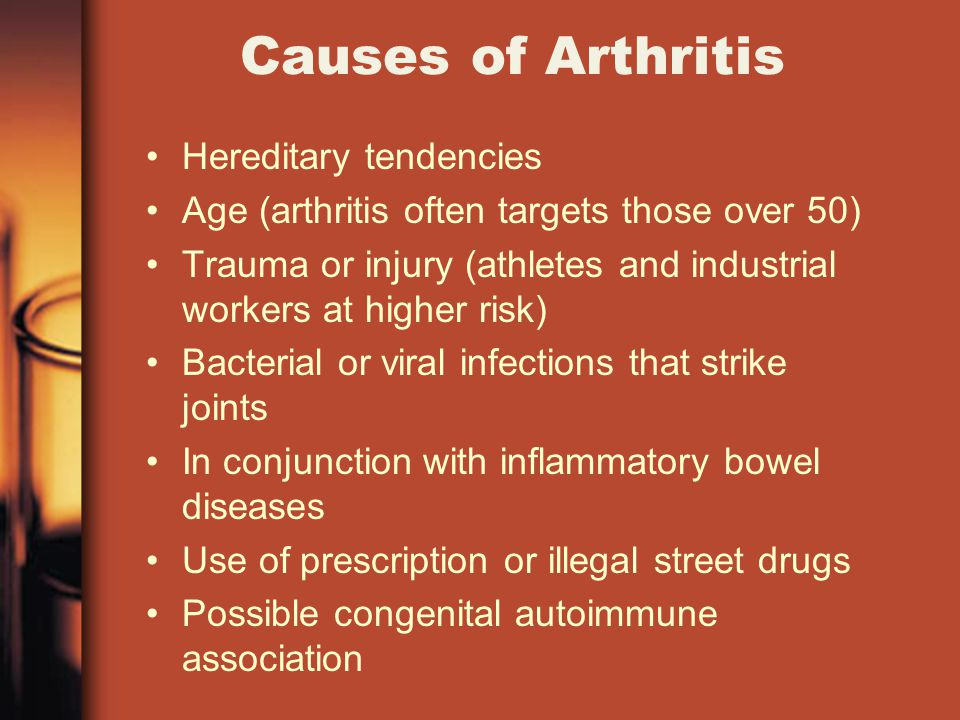Causes of Arthritis Hereditary tendencies Age (arthritis often targets those over 50) Trauma or injury (athletes and industrial workers at higher risk) Bacterial or viral infections that strike joints In conjunction with inflammatory bowel diseases Use of prescription or illegal street drugs Possible congenital autoimmune association