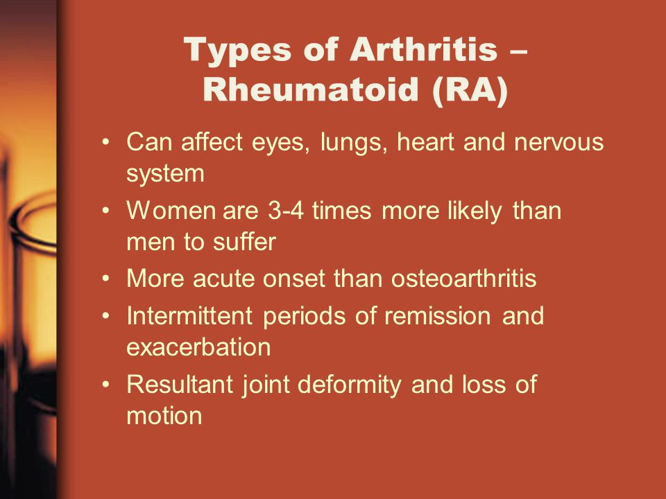 Types of Arthritis – Rheumatoid (RA) Can affect eyes, lungs, heart and nervous system Women are 3-4 times more likely than men to suffer More acute onset than osteoarthritis Intermittent periods of remission and exacerbation Resultant joint deformity and loss of motion