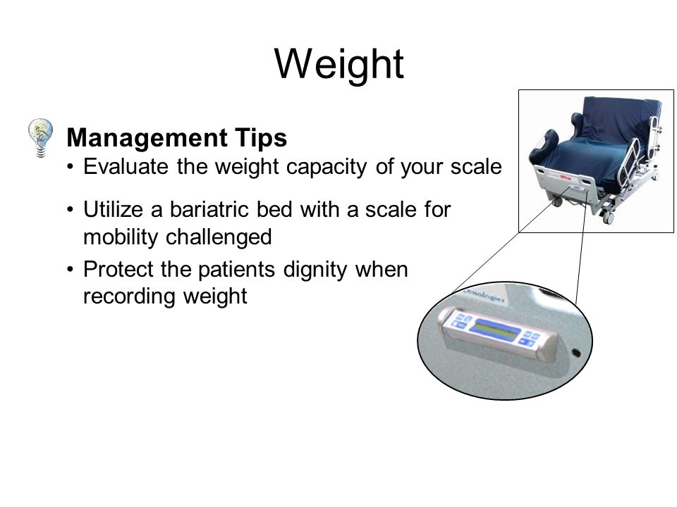 Weight Equipment Weigh only if pertinent to care Obtaining an accurate weight can be a challenge due to size and mobility Stand-up or sling scales are only accurate up to 350 lbs.