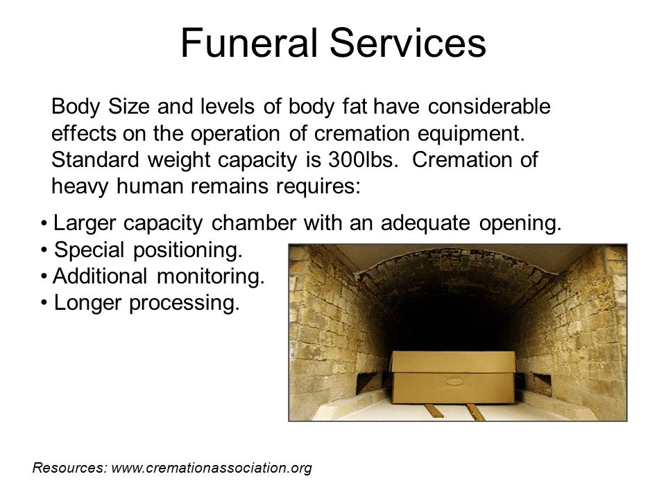 Morticians are forced to purchase wider work tables, plus size caskets and vaults to place into larger cemetery plots. Standard weight capacity for caskets is 300 lbs.