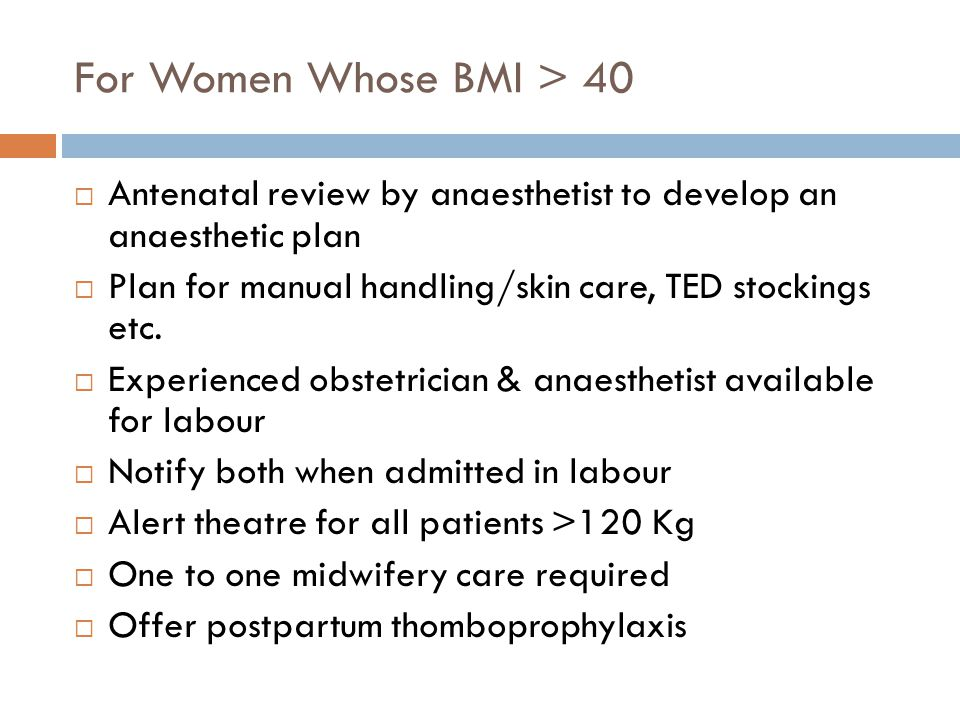 For Women Whose BMI > 40  Antenatal review by anaesthetist to develop an anaesthetic plan  Plan for manual handling/skin care, TED stockings etc.